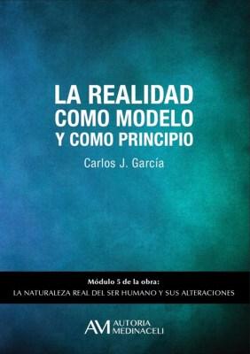 La realidad como modelo y como principio. La naturaleza real del ser humano y sus alteraciones. Carlos J. Garcia
