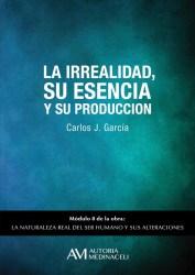 La irrealidad, su esencia y su produccion. La naturaleza real del ser humano y sus alteraciones. Carlos J. Garcia
