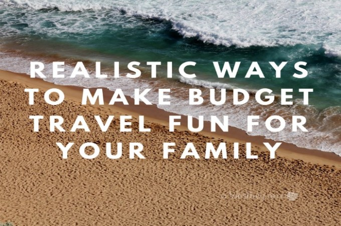 Do you love to travel, but needs tips on budget-friendly travel? Read how to budget your vacations, with Realistic Ways To Make Budget Travel Fun For Your Family