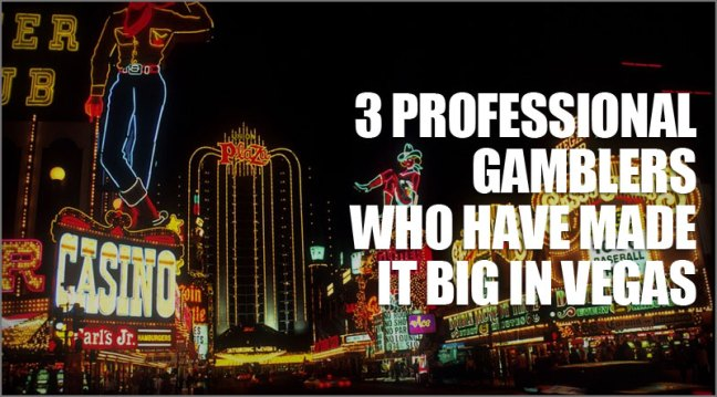 Three professional gamblers who have made it big in Vegas