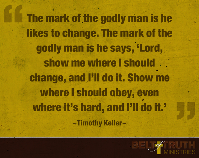 """The mark of the godly man is he likes to change. The mark of the godly man is he says, 'Lord, show me where I should change, and I'll do it. Show me where I should obey, even where it's hard, and I'll do it.'"" —Timothy Keller"