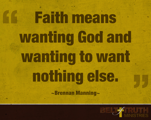 """""""Faith means wanting God and wanting to want nothing else."""" -Brennan Manning"""