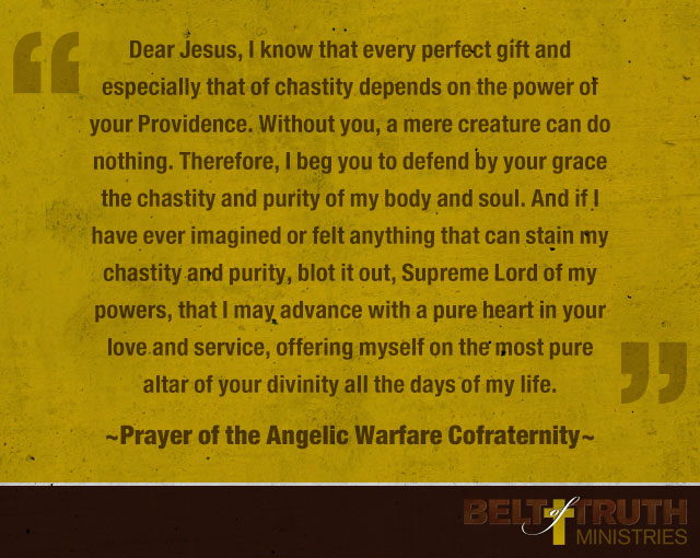 """Dear Jesus, I know that every perfect gift and especially that of chastity depends on the power of your Providence. Without you, a mere creature can do nothing. Therefore, I beg you to defend by your grace the chastity and purity of my body and soul. And if I have ever imagined or felt anything that can stain my chastity and purity, blot it out, Supreme Lord of my powers, that I may advance with a pure heart in your love and service, offering myself on the most pure altar of your divinity all the days of my life."" —Prayer of the Angelic Warfare Cofraternity"