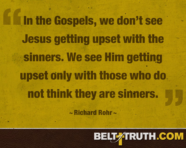 """In the Gospels, we don't see Jesus getting upset with the sinners. We see Him getting upset only with those who do not think they are sinners."" —Richard Rohr"