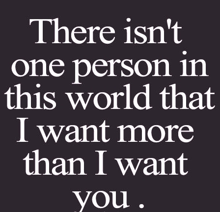 There isn't one person in this world that I want more than I want ...