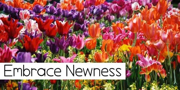 Embrace Newness!