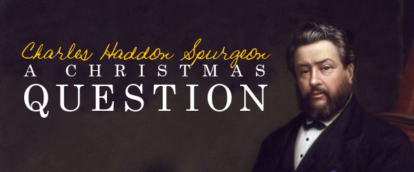 Charles Haddon Spurgeon: A Christmas Question