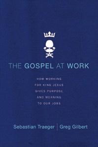 The Gospel at Work by Sebastian Traeger and Greg Gilbert