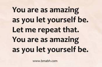You are as amazing as you let yourself be