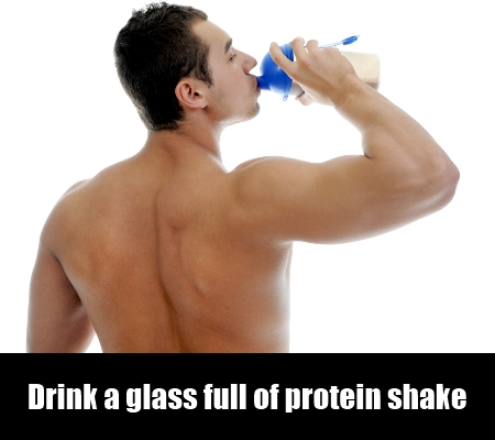 Drink a glass full of protein shake