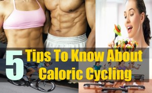 5 Tips To Know About Caloric Cycling