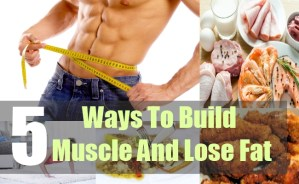 5 Ways To Build Muscle And Lose Fat