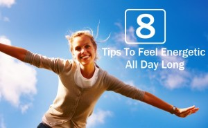 Tips To Feel Energetic All Day Long