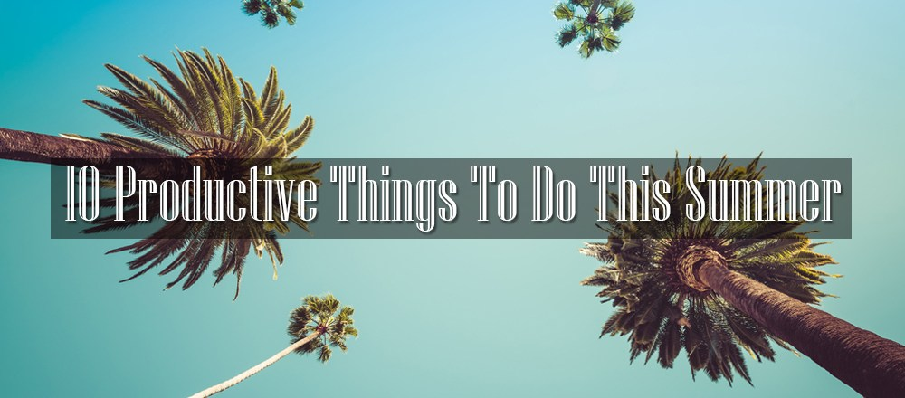 10 Productive Things To Do This Summer