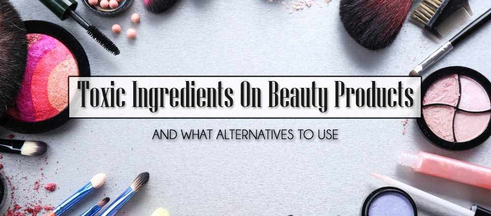 Toxic Ingredients On Beauty Products And What Alternatives To Use