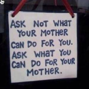 Ask what you can do for your mother