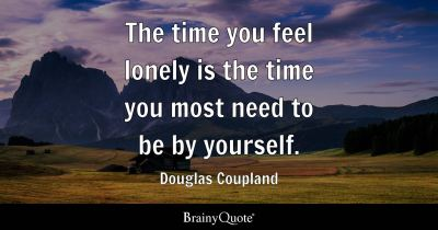 The time you feel lonely is the time you most need to be by yourself. - Douglas Coupland ...