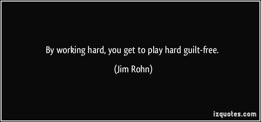 quote-by-working-hard-you-get-to-play-hard-guilt-free-jim-rohn-332634