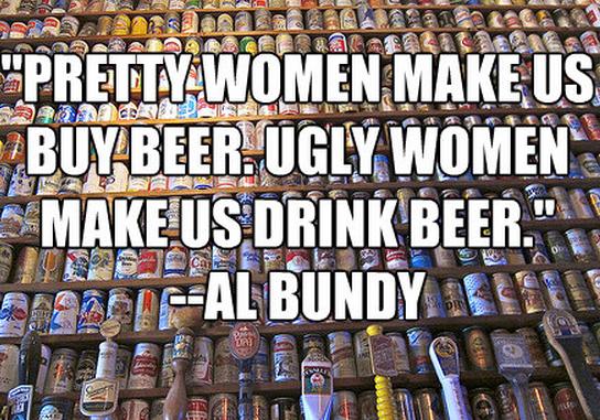 """""""Pretty women make us BUY beer. Ugly women make us DRINK beer."""" --Al Bundy"""