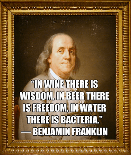 """""""In wine there is wisdom, in beer there is Freedom, in water there is bacteria."""" ― Benjamin Franklin"""