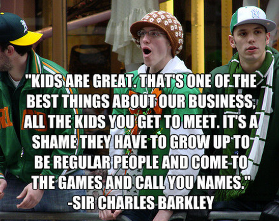"""""""Kids are great. That's one of the best things about our business, all the kids you get to meet. It's a shame they have to grow up to be regular people and come to the games and call you names."""" -Sir Charles Barkely"""