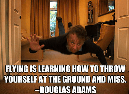 Flying is learning how to throw yourself at the ground and miss. --Douglas Adams
