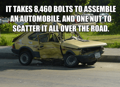 It takes 8,460 bolts to assemble an automobile, and one nut to scatter it all over the road.