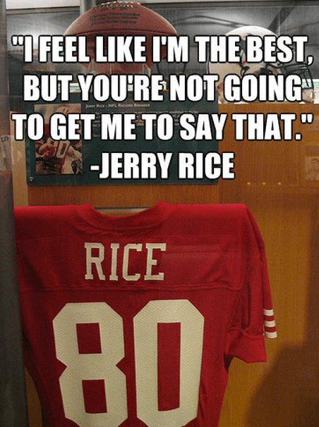 """""""I feel like I'm the best, but you're not going to get me to say that."""" - Jerry Rice"""