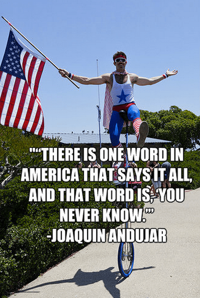 """""""""""There is one word in America that says it all, and that word is, 'You never know.'"""" -Joaquin Andujar"""
