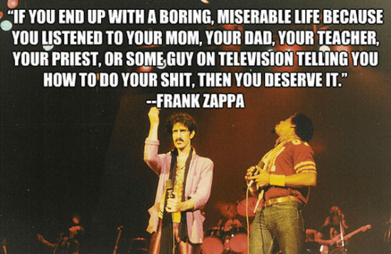 """""""If you end up with a boring, miserable life because you listened to your mom, your dad, your teacher, your priest, or some guy on television telling you how to do your shit, then you deserve it."""" - Frank Zappa"""