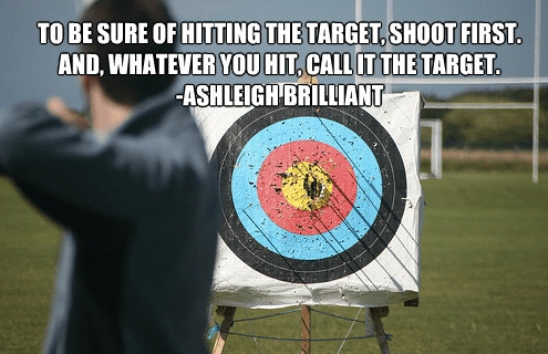 To be sure of hitting the target, shoot first. And, whatever you hit, call it the target. Ashleigh Brilliant