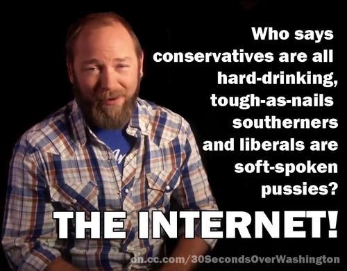 who says conservatives are all hard-drinking, tough-as-nails southerners and liberals are soft-spoken pussies? The Internet