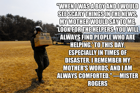 """""""When I was a boy and I would see scary things in the news, my mother would say to me, 'Look for the helpers. You will always find people who are helping.' To this day, especially in times of disaster, I remember my mother's words, and I am always comforted."""""""