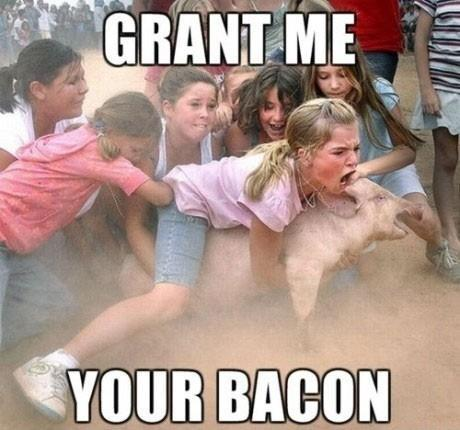 """Grant me your bacon"""