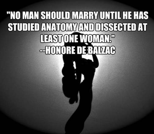 """""""No man should marry until he has studied anatomy and dissected at least one woman."""""""