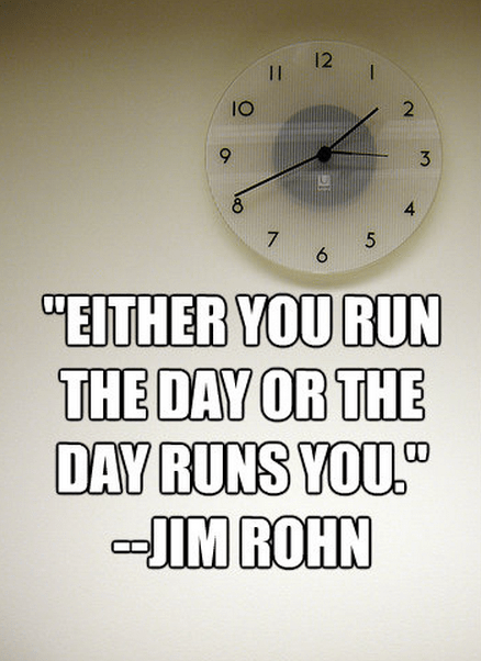 """""""Either you run the day or the day runs you."""""""