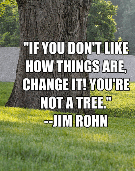 """""""If you don't like how things are, change it! You're not a tree."""""""