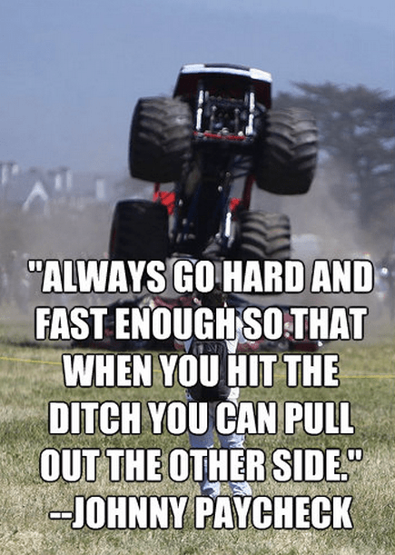 """""""Always go hard and fast enough so that when you hit the ditch you can pull out the other side."""""""