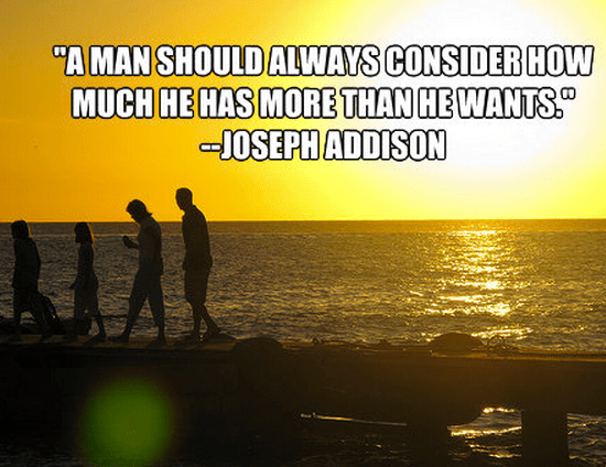 """A man should always consider how much he has more than he wants."""