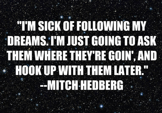 """I'm sick of following my dreams. I'm just going to ask them where they're goin', and hook up with them later."""