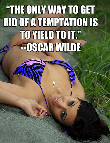 """The only way to get rid of a temptation is to yield to it."""