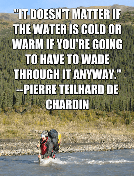 """""""""""It doesn't matter if the water is cold or warm if you're going to have to wade through it anyway."""""""