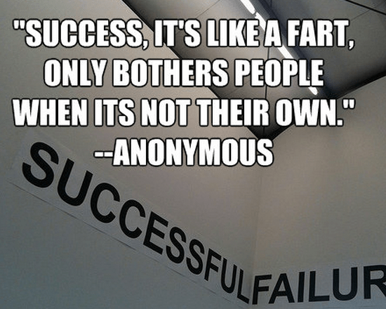 """Success, it's like a fart, only bothers people when its not their own."""