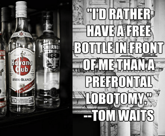 """""""I'd rather have a free bottle in front of me than a prefrontal lobotomy."""""""