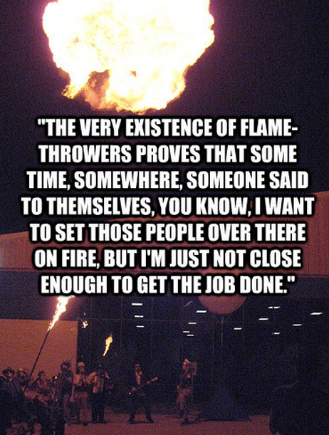 """""""The very existence of flame-throwers proves that some time, somewhere, someone said to themselves, You know, I want to set those people over there on fire, but I'm just not close enough to get the job done."""""""