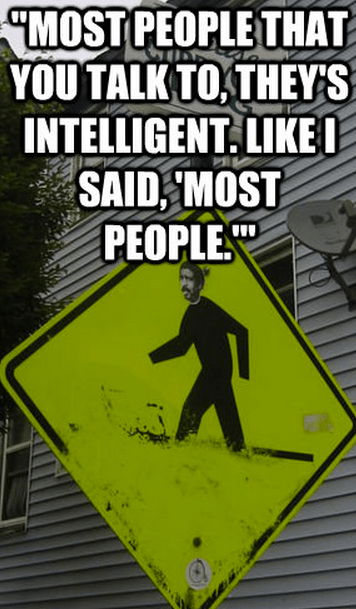 """""""Most people that you talk to, they's intelligent. Like I said, 'Most people.'"""""""