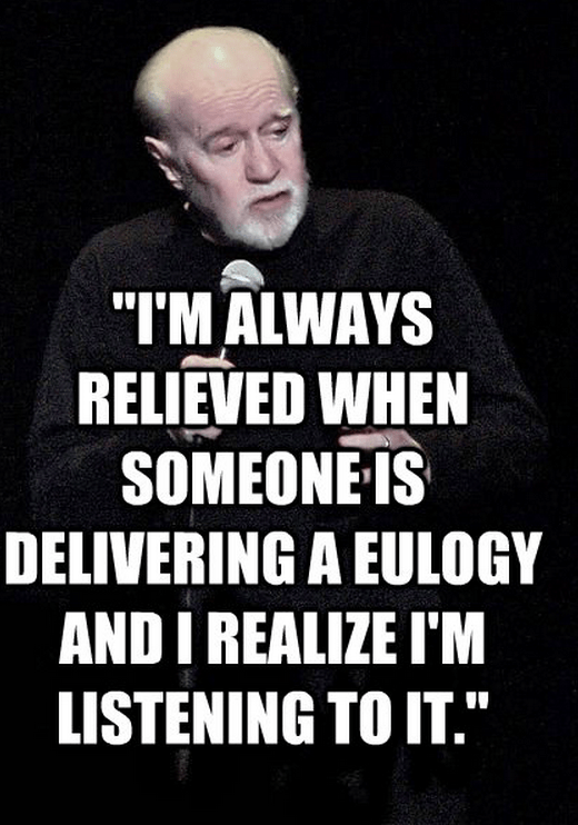 """""""I'm always relieved when someone is delivering a eulogy and I realize I'm listening to it."""""""