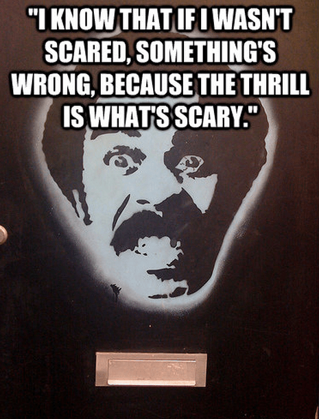 """""""I know that if I wasn't scared, something's wrong, because the thrill is what's scary."""""""