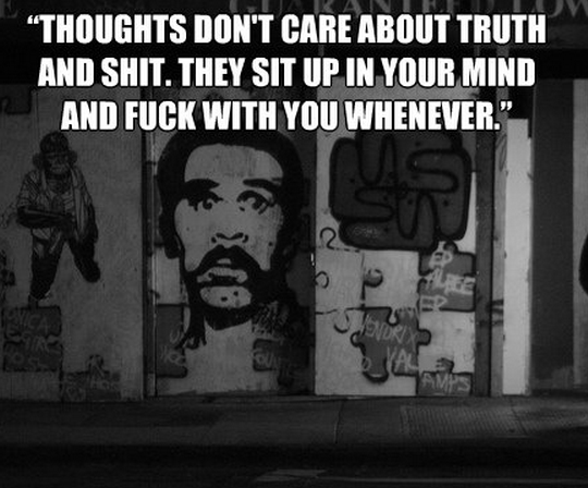 """""""But thoughts don't care about truth and shit. They sit up in your mind and fuck with you whenever."""""""