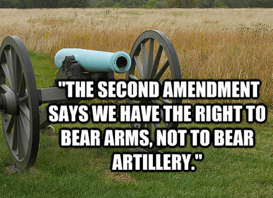 """""""The Second Amendment says we have the right to bear arms, not to bear artillery."""""""